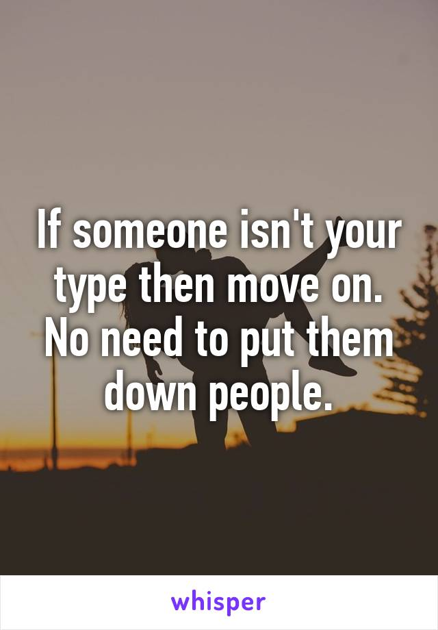 If someone isn't your type then move on. No need to put them down people.