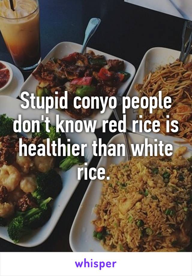 Stupid conyo people don't know red rice is healthier than white rice.