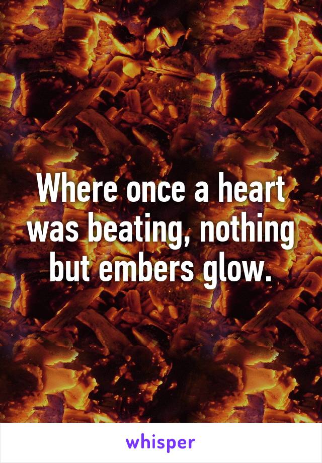 Where once a heart was beating, nothing but embers glow.
