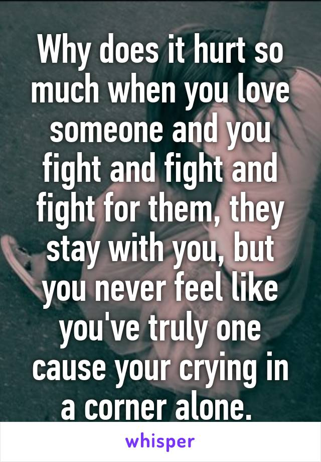 Why does it hurt so much when you love someone and you fight and fight and fight for them, they stay with you, but you never feel like you've truly one cause your crying in a corner alone.