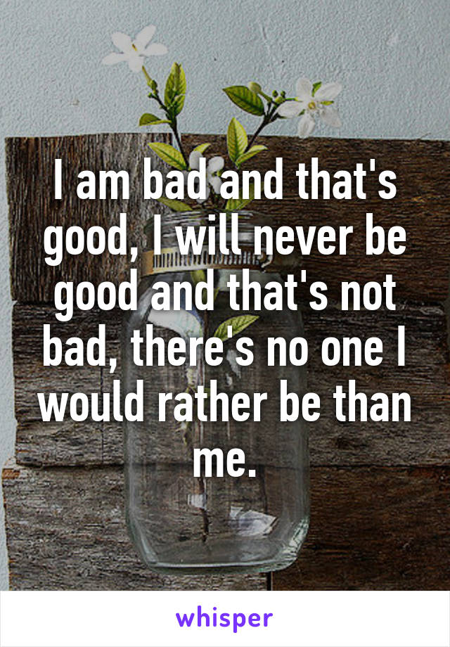 I am bad and that's good, I will never be good and that's not bad, there's no one I would rather be than me.