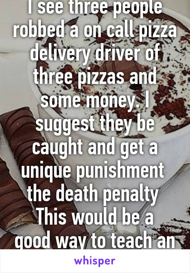 I see three people robbed a on call pizza delivery driver of three pizzas and some money. I suggest they be caught and get a unique punishment  the death penalty  This would be a good way to teach an important lesson