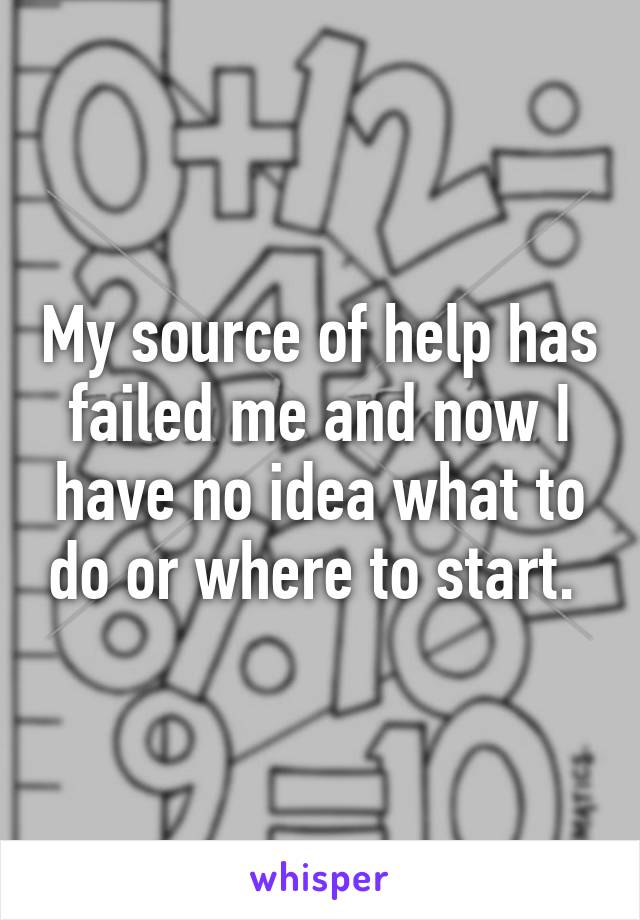 My source of help has failed me and now I have no idea what to do or where to start.