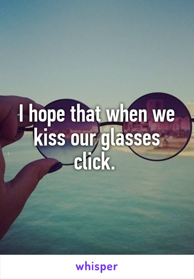 I hope that when we kiss our glasses click.