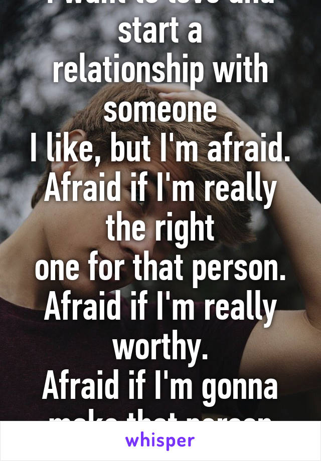 I want to love and start a relationship with someone I like, but I'm afraid. Afraid if I'm really the right one for that person. Afraid if I'm really worthy. Afraid if I'm gonna make that person happy
