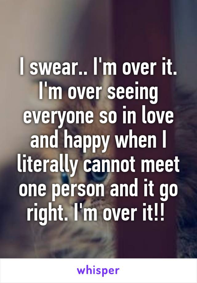 I swear.. I'm over it. I'm over seeing everyone so in love and happy when I literally cannot meet one person and it go right. I'm over it!!