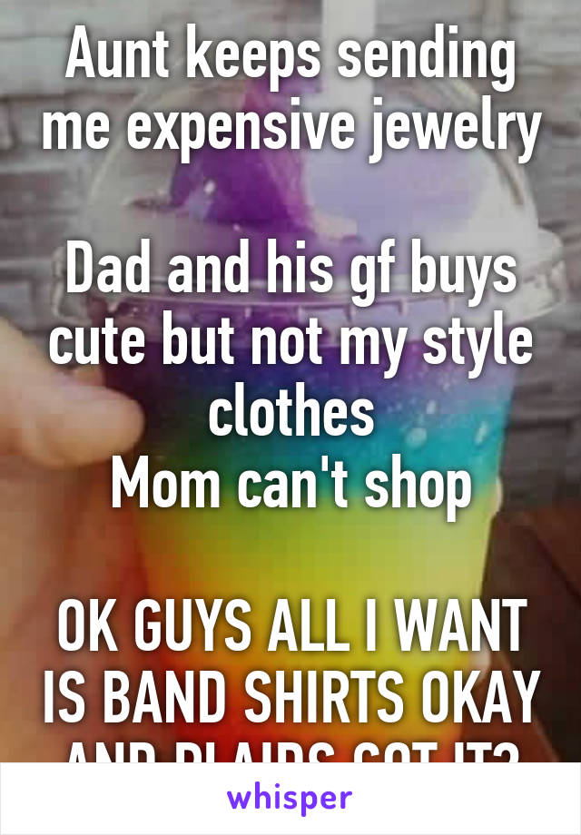 Aunt keeps sending me expensive jewelry  Dad and his gf buys cute but not my style clothes Mom can't shop  OK GUYS ALL I WANT IS BAND SHIRTS OKAY AND PLAIDS GOT IT?
