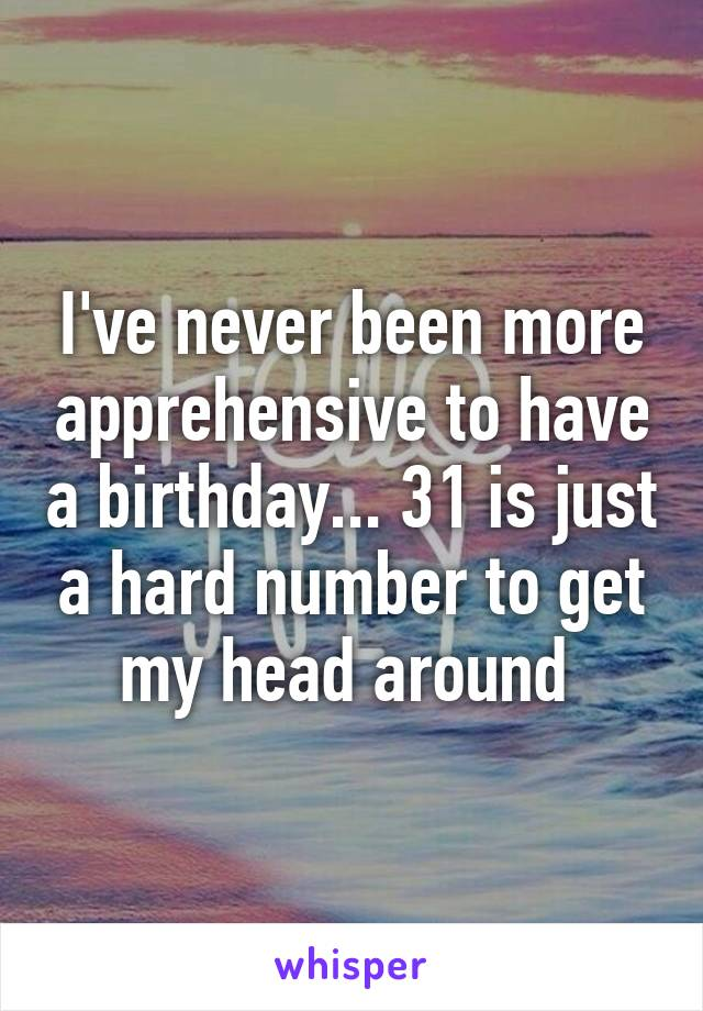 I've never been more apprehensive to have a birthday... 31 is just a hard number to get my head around