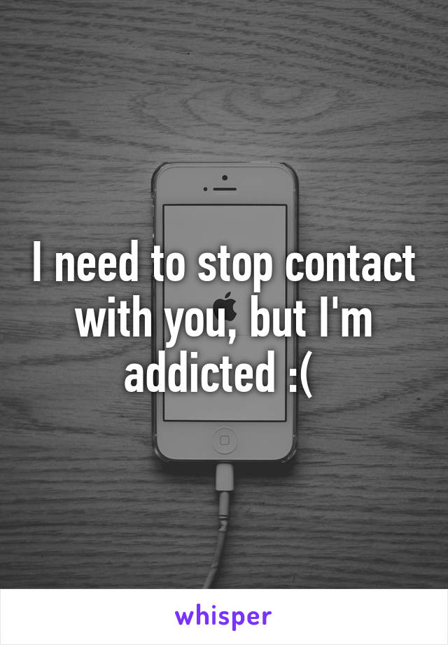 I need to stop contact with you, but I'm addicted :(
