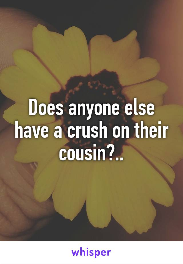 Does anyone else have a crush on their cousin?..