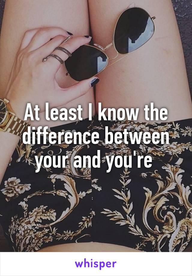 At least I know the difference between your and you're