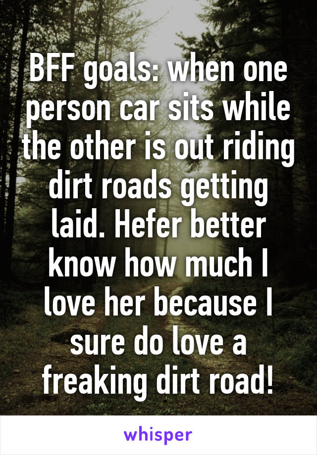 BFF goals: when one person car sits while the other is out riding dirt roads getting laid. Hefer better know how much I love her because I sure do love a freaking dirt road!