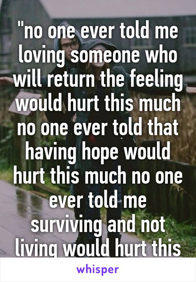 """no one ever told me loving someone who will return the feeling would hurt this much no one ever told that having hope would hurt this much no one ever told me surviving and not living would hurt this much."""