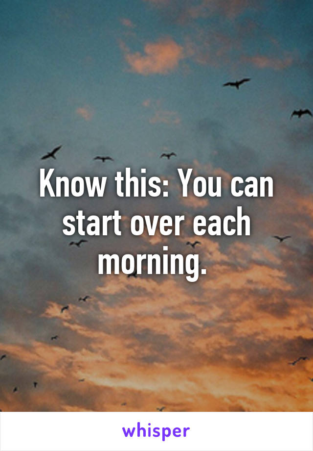 Know this: You can start over each morning.