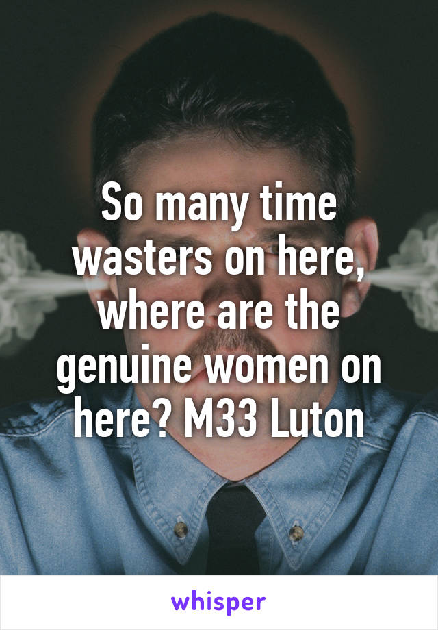 So many time wasters on here, where are the genuine women on here? M33 Luton