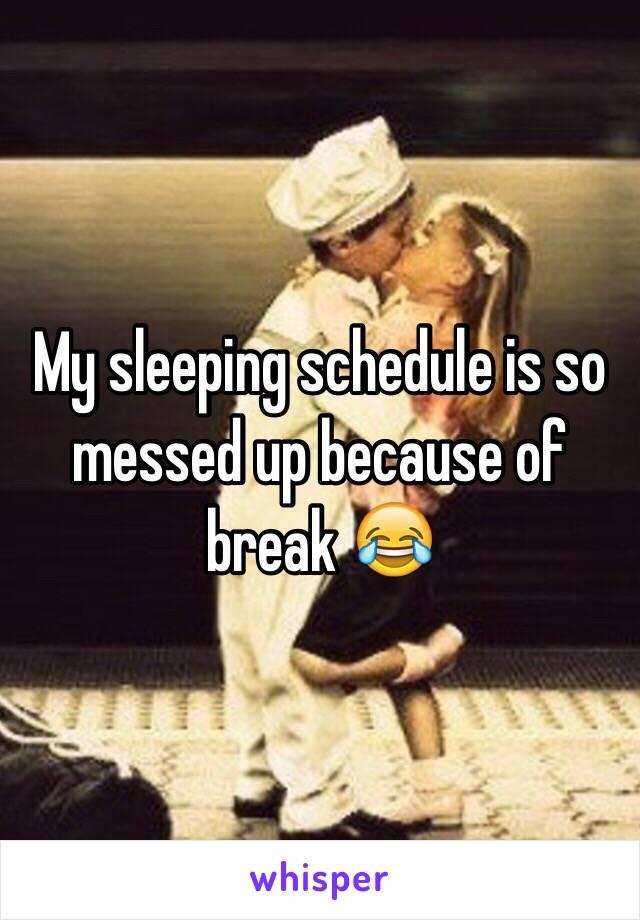 My sleeping schedule is so messed up because of break 😂