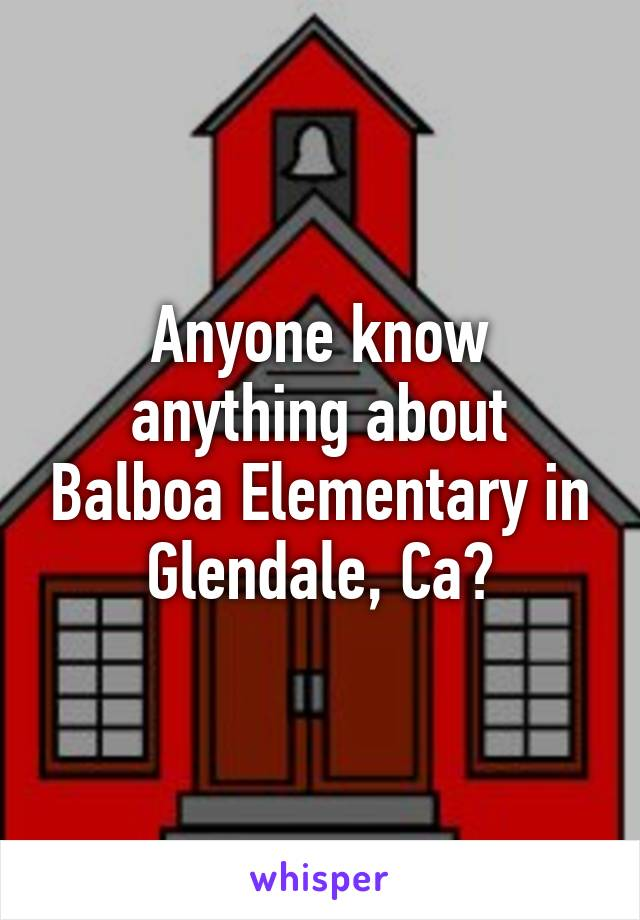 Anyone know anything about Balboa Elementary in Glendale, Ca?
