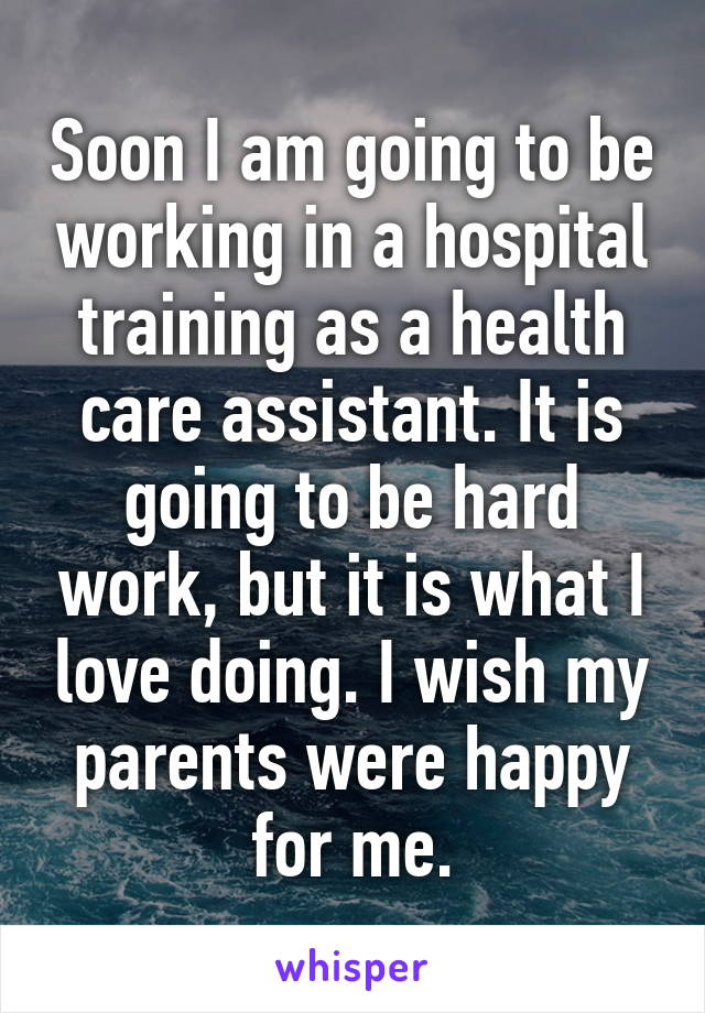 Soon I am going to be working in a hospital training as a health care assistant. It is going to be hard work, but it is what I love doing. I wish my parents were happy for me.