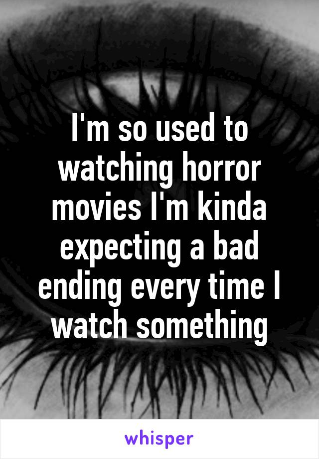 I'm so used to watching horror movies I'm kinda expecting a bad ending every time I watch something