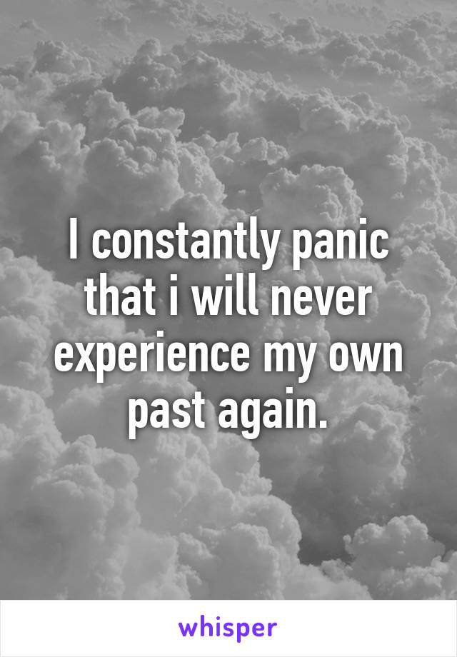 I constantly panic that i will never experience my own past again.