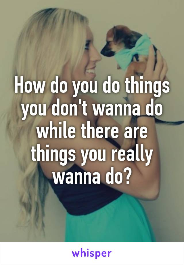 How do you do things you don't wanna do while there are things you really wanna do?