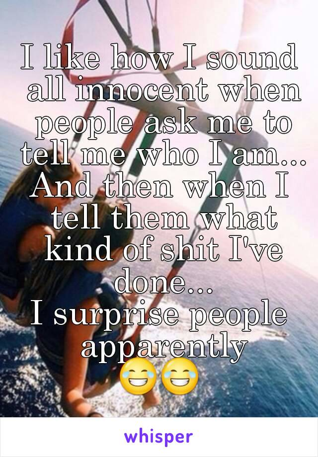 I like how I sound all innocent when people ask me to tell me who I am... And then when I tell them what kind of shit I've done... I surprise people apparently 😂😂