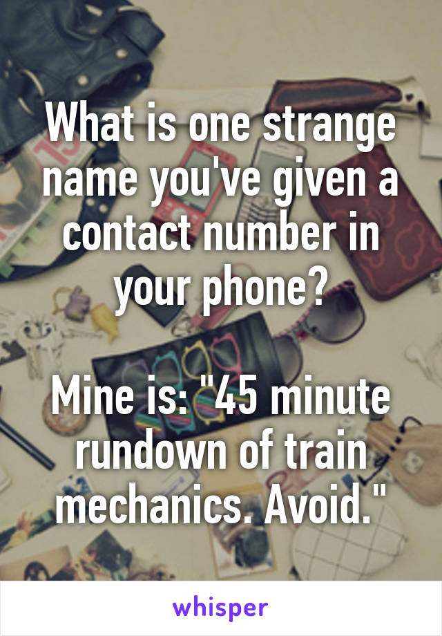 "What is one strange name you've given a contact number in your phone?  Mine is: ""45 minute rundown of train mechanics. Avoid."""