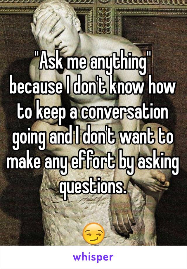 """""""Ask me anything""""  because I don't know how to keep a conversation going and I don't want to make any effort by asking questions.  😏"""