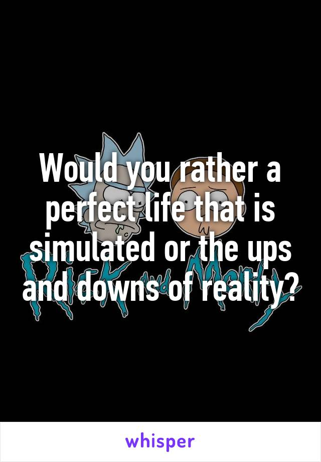Would you rather a perfect life that is simulated or the ups and downs of reality?