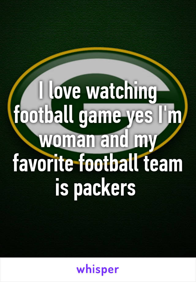 I love watching football game yes I'm woman and my favorite football team is packers