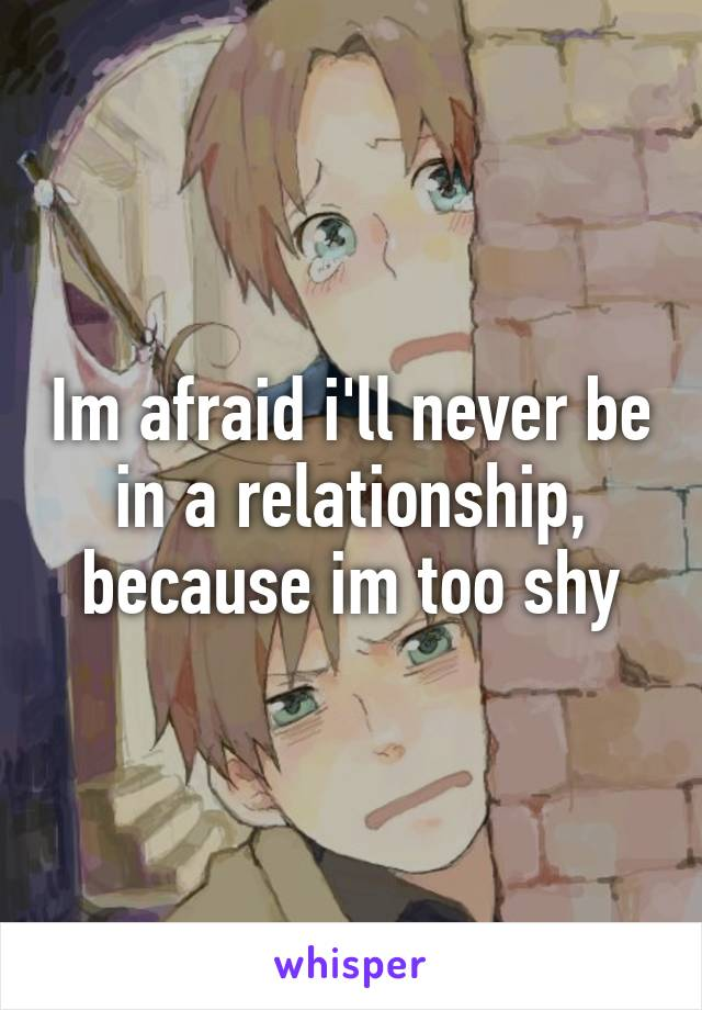 Im afraid i'll never be in a relationship, because im too shy