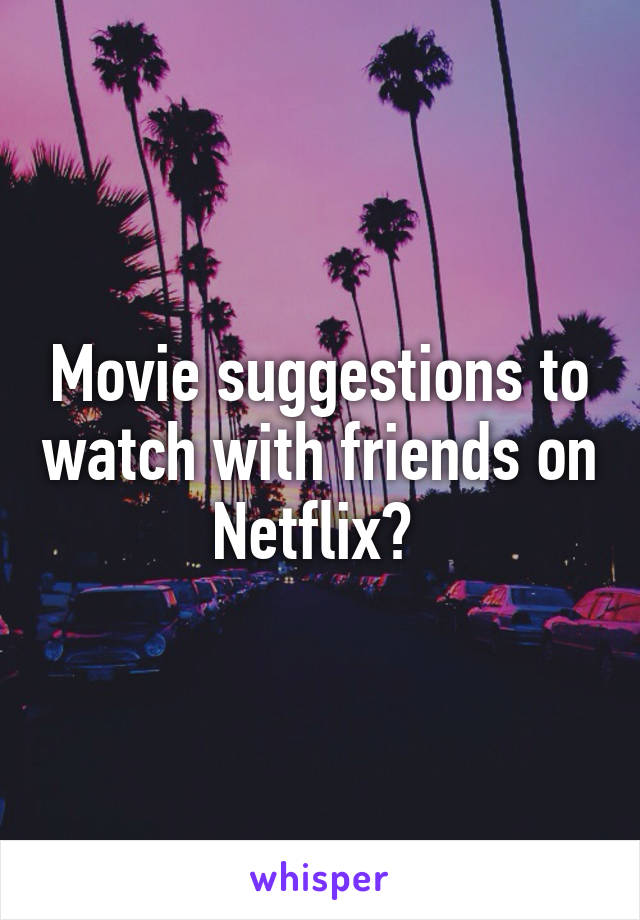 Movie suggestions to watch with friends on Netflix?