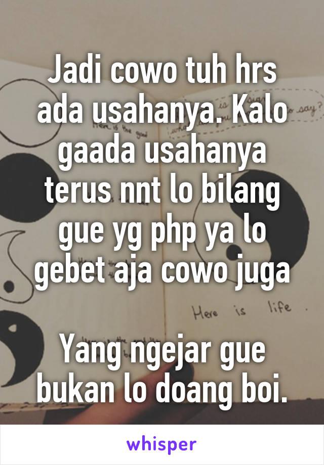 Jadi cowo tuh hrs ada usahanya. Kalo gaada usahanya terus nnt lo bilang gue yg php ya lo gebet aja cowo juga  Yang ngejar gue bukan lo doang boi.