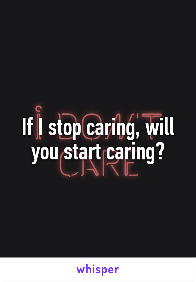 If I stop caring, will you start caring?