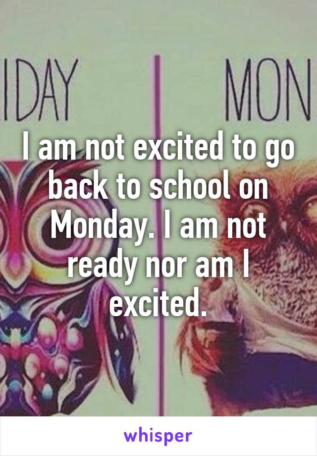 I am not excited to go back to school on Monday. I am not ready nor am I excited.