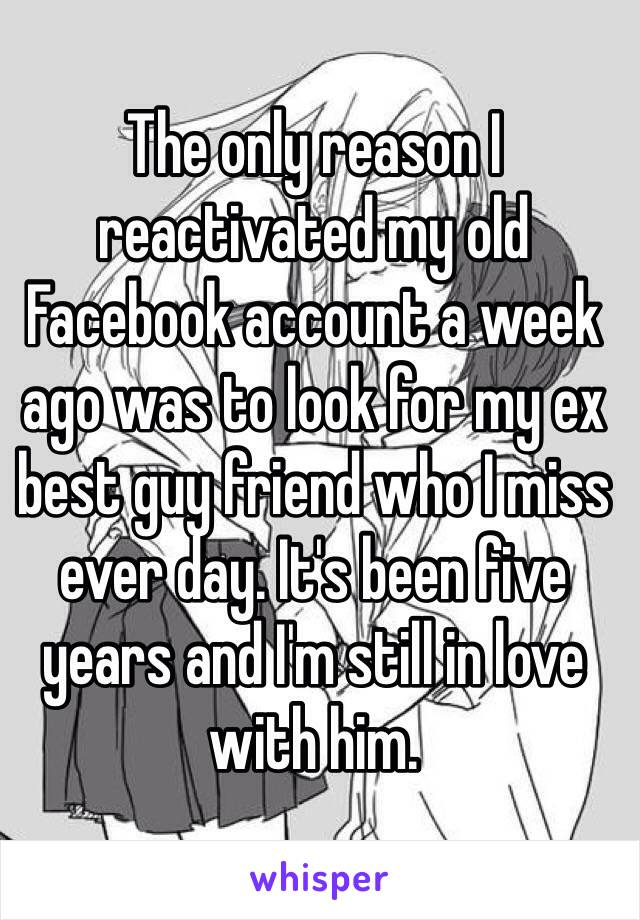 The only reason I reactivated my old Facebook account a week ago was to look for my ex best guy friend who I miss ever day. It's been five years and I'm still in love with him.