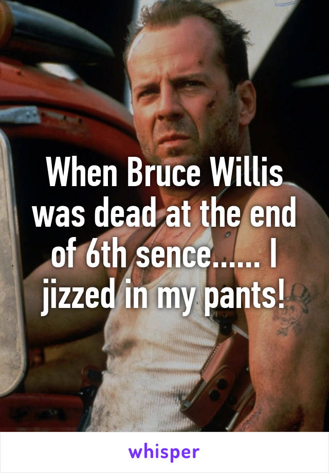 When Bruce Willis was dead at the end of 6th sence...... I jizzed in my pants!