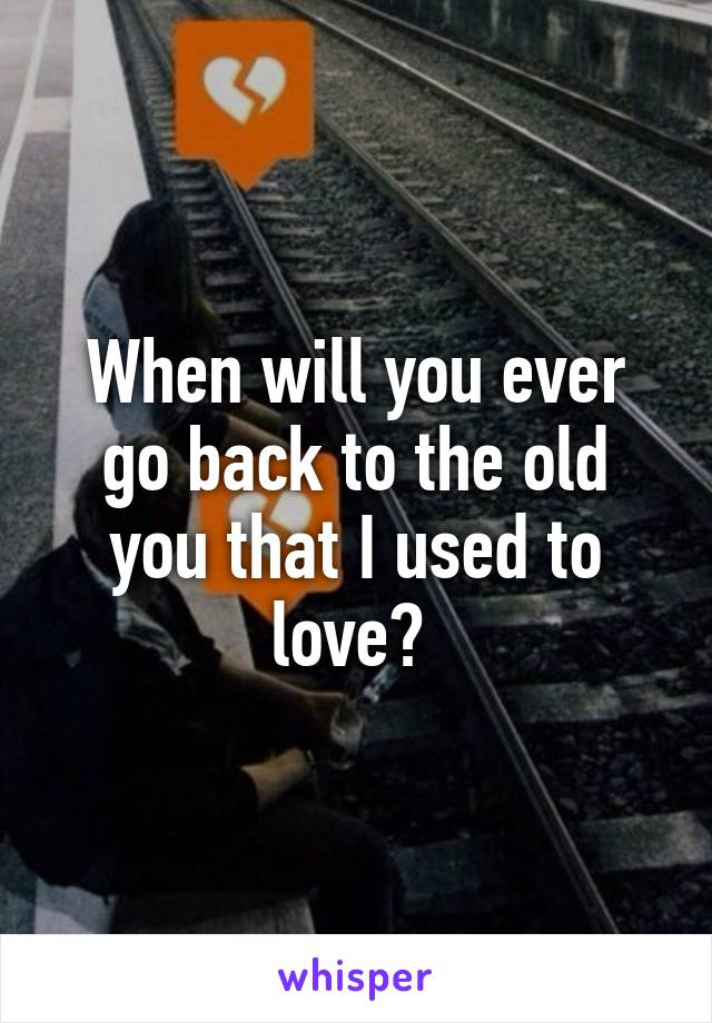 When will you ever go back to the old you that I used to love?