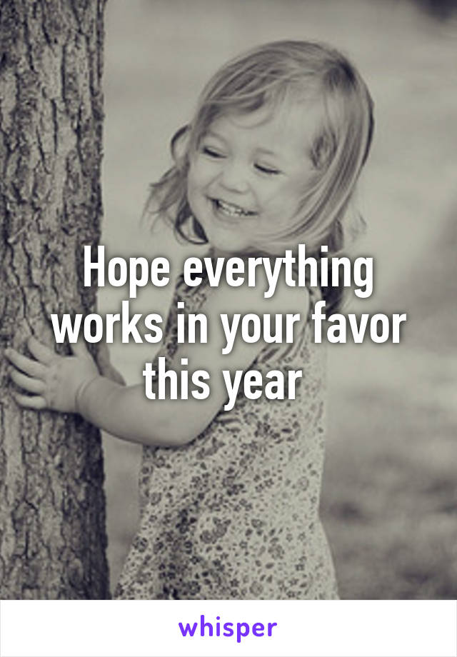 Hope everything works in your favor this year