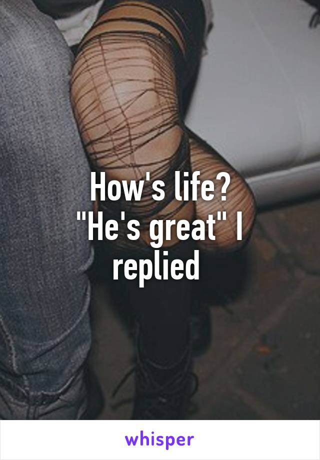 "How's life? ""He's great"" I replied"