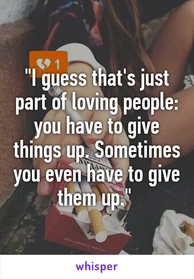 """I guess that's just part of loving people: you have to give things up. Sometimes you even have to give them up."""
