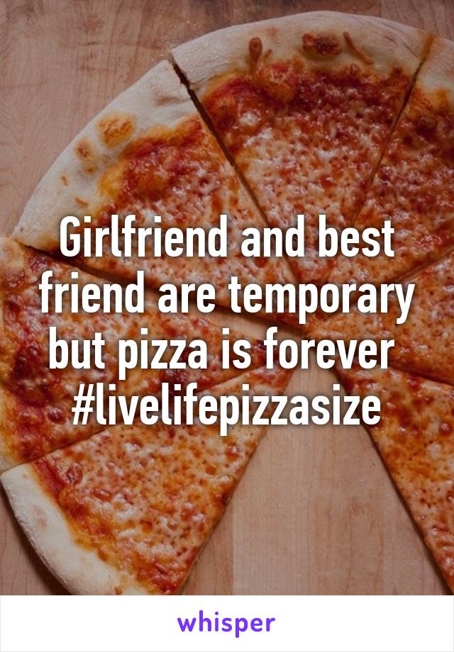 Girlfriend and best friend are temporary but pizza is forever  #livelifepizzasize