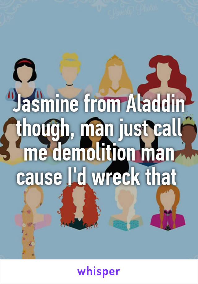 Jasmine from Aladdin though, man just call me demolition man cause I'd wreck that