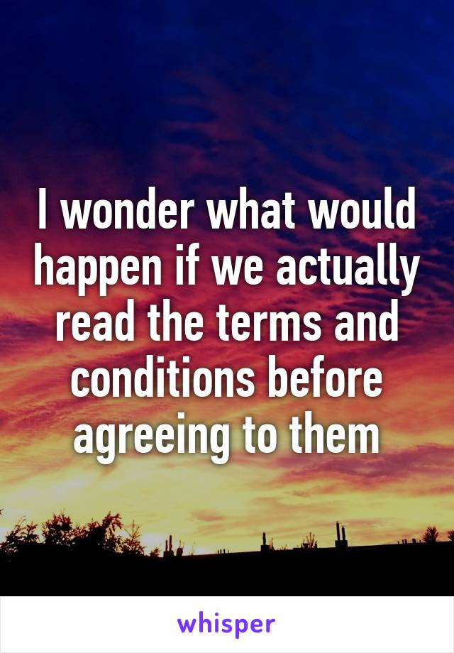 I wonder what would happen if we actually read the terms and conditions before agreeing to them