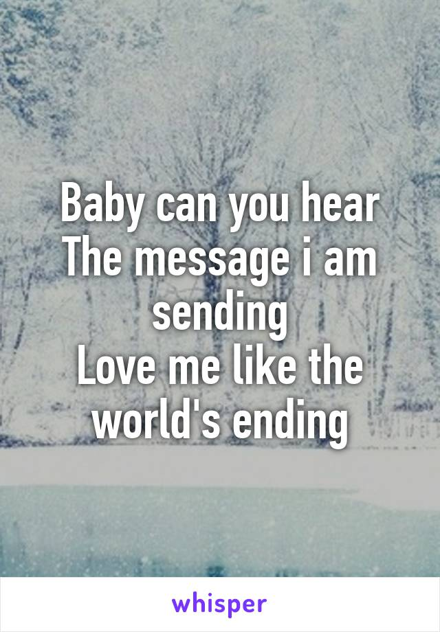 Baby can you hear The message i am sending Love me like the world's ending