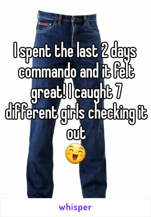 I spent the last 2 days commando and it felt great! I caught 7 different girls checking it out 😄