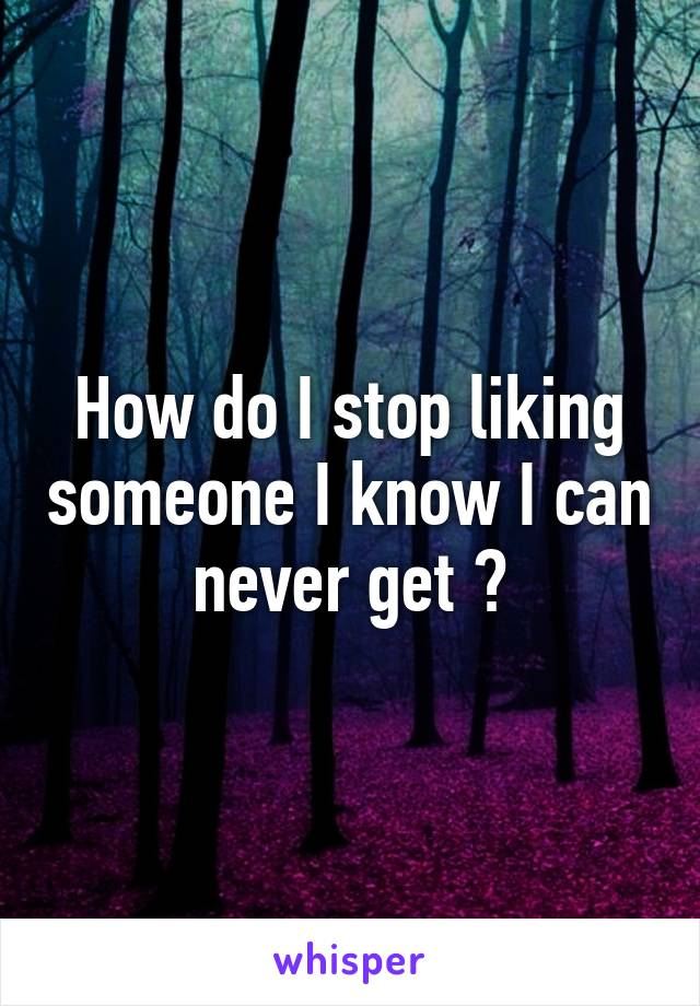 How do I stop liking someone I know I can never get ?
