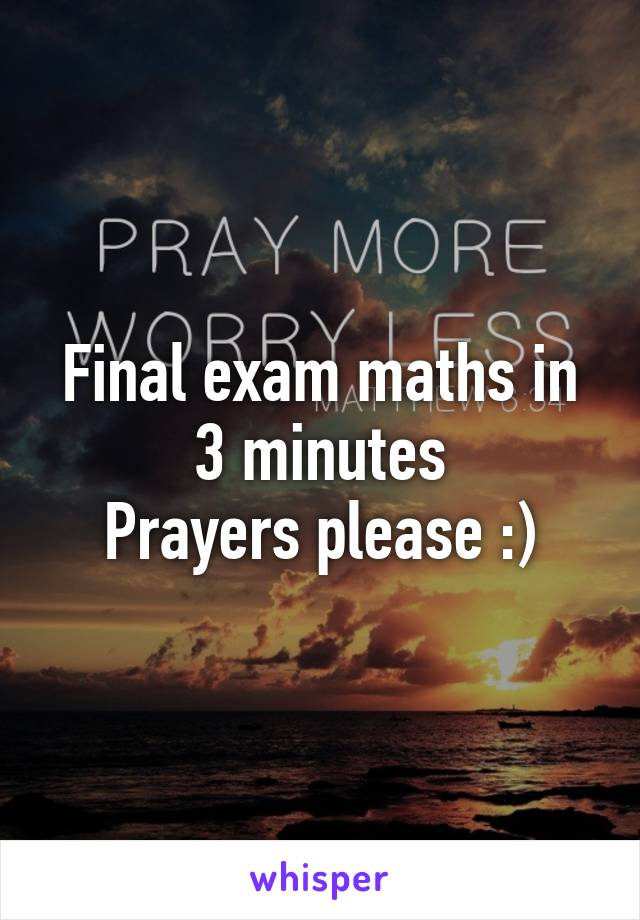 Final exam maths in 3 minutes Prayers please :)