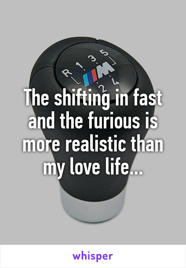The shifting in fast and the furious is more realistic than my love life...