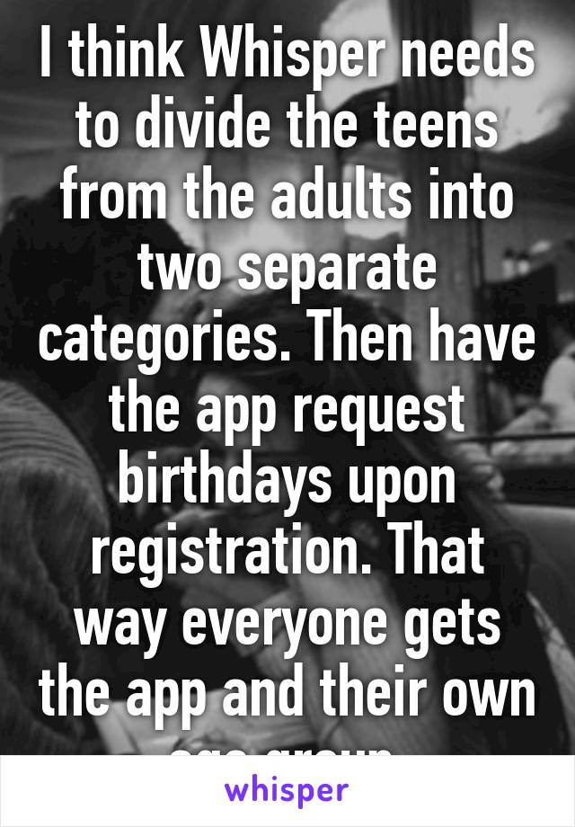 I think Whisper needs to divide the teens from the adults into two separate categories. Then have the app request birthdays upon registration. That way everyone gets the app and their own age group.
